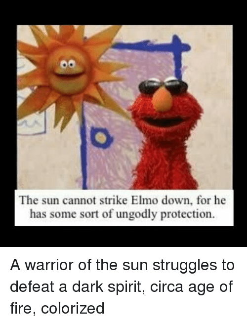 Elmo, Fire, and Spirit: The sun cannot strike Elmo down, for he  has some sort of ungodly protection.