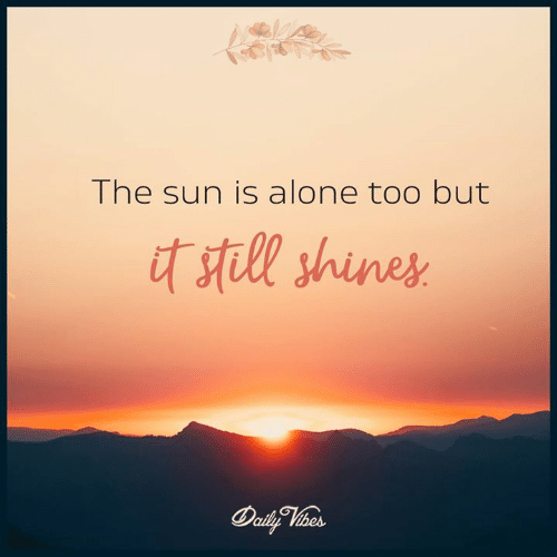 Shines: The sun is alone too but  stll shines