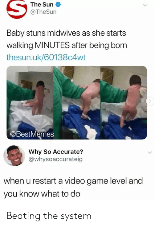 You Know What To Do: The Sun  @TheSun  Baby stuns midwives as she starts  walking MINUTES after being born  thesun.uk/60138c4wt  @BestMemes  Why So Accurate?  @whysoaccurateig  when u restart a video game level and  you know what to do Beating the system