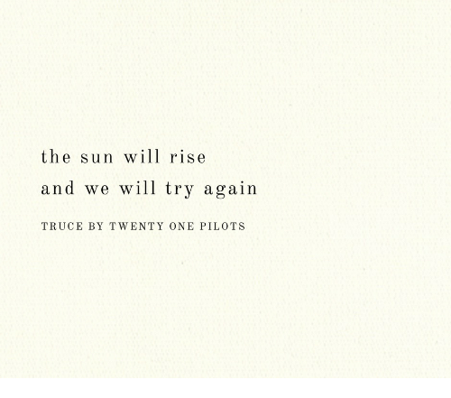 twenty one pilots: the sun wll rise  and we will try again  TRUCE BY TWENTY ONE PILOTS