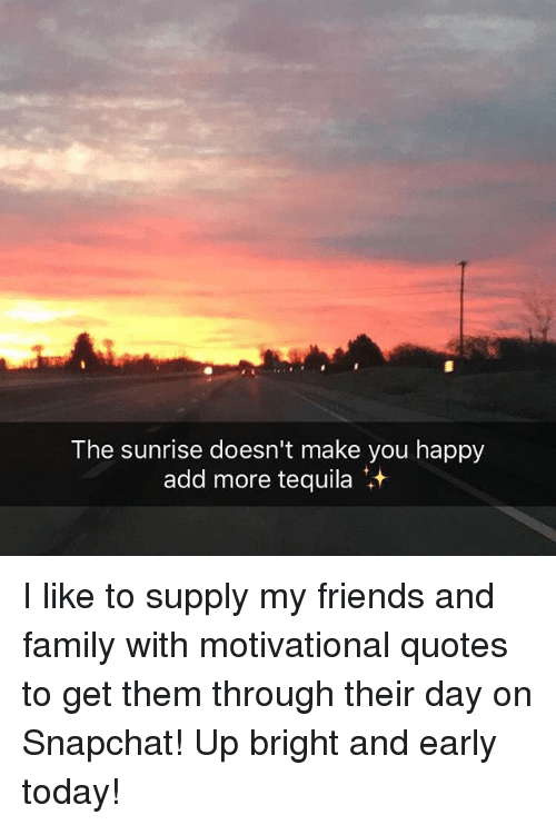 the sunrise doesn 39 t make you happy add more tequila i like to supply my friends and family with. Black Bedroom Furniture Sets. Home Design Ideas