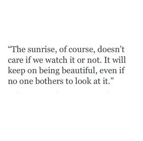 "Not It: ""The sunrise, of course, doesn't  care if we watch it or not. It will  keep on being beautiful, even if  no one bothers to look at it."""