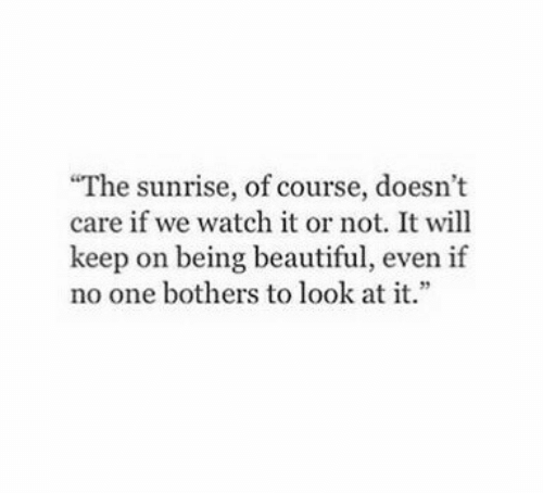 "Not It: ""The sunrise, of course, doesn't  care if we watch it or not. It will  keep on being beautiful, even if  no one bothers to look at it."