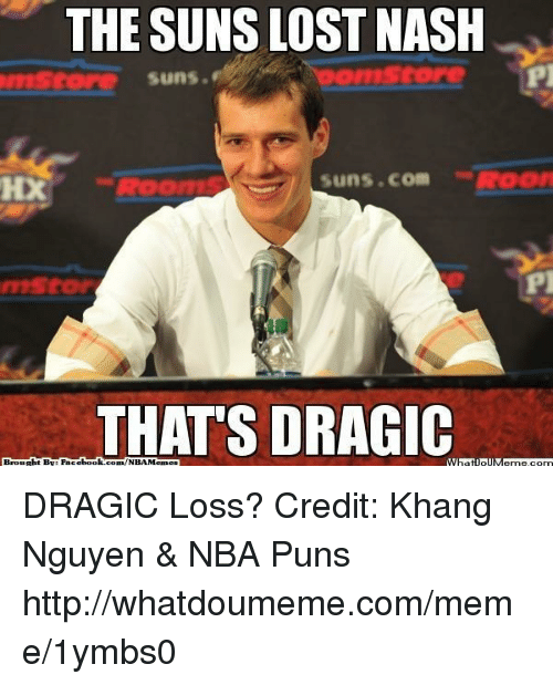 puns: THE SUNS LOST NASH  Suns.  Suns. Com  HX  THATS DRAGIC  Broucht Face  book  com/NBA Memes DRAGIC Loss? Credit: Khang Nguyen & NBA Puns  http://whatdoumeme.com/meme/1ymbs0