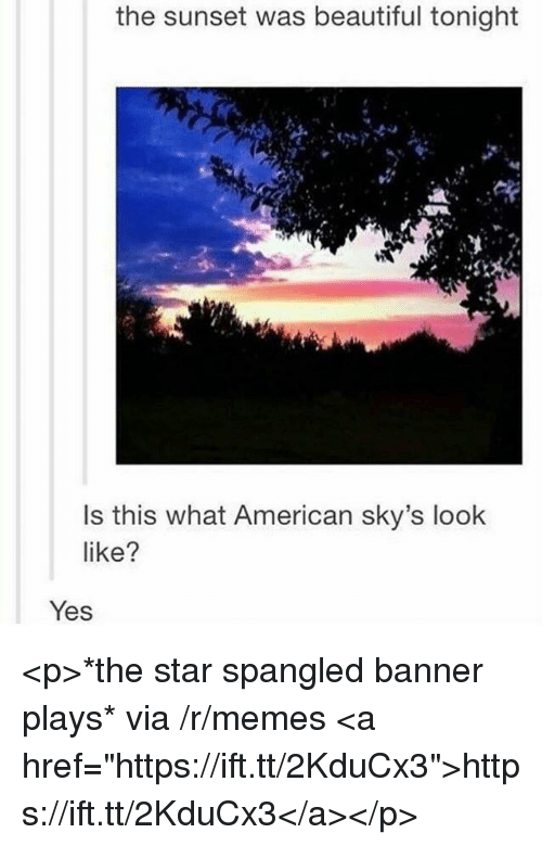 "star spangled banner: the sunset was beautiful tonight  Is this what American sky's look  like?  Yes <p>*the star spangled banner plays* via /r/memes <a href=""https://ift.tt/2KduCx3"">https://ift.tt/2KduCx3</a></p>"
