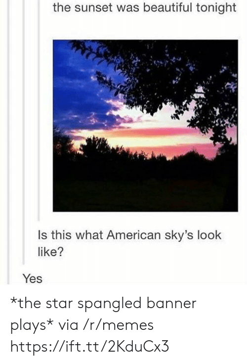 star spangled banner: the sunset was beautiful tonight  Is this what American sky's look  like?  Yes *the star spangled banner plays* via /r/memes https://ift.tt/2KduCx3