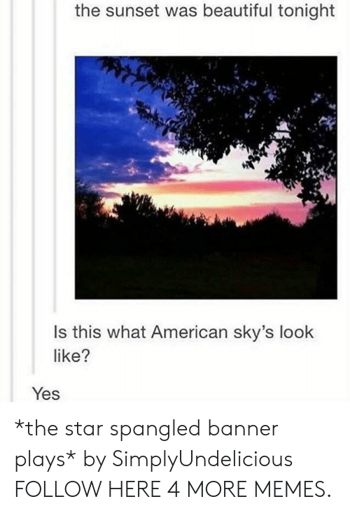star spangled banner: the sunset was beautiful tonight  Is this what American sky's look  like?  Yes *the star spangled banner plays* by SimplyUndelicious FOLLOW HERE 4 MORE MEMES.