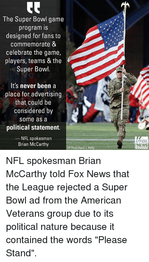 "Memes, News, and Nfl: The Super Bowl game  program IS  designed for fans to  commemorate &  celebrate the game,  players, teams & the  Super Bowl  It's never been a  place for advertising  that could be  considered by  some as a  political statement.  NFL spokesman  Brian McCarthy  FOX  NEWS  APPhoto David J: Philip NFL spokesman Brian McCarthy told Fox News that the League rejected a Super Bowl ad from the American Veterans group due to its political nature because it contained the words ""Please Stand""."