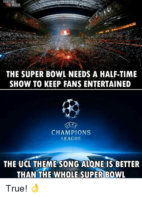 theme songs: THE SUPER BOWL NEEDS A HALF-TIME  SHOW TO KEEP FANS ENTERTAINED  E F  CHAMPIONS  LEAGUE  THE UCL THEME SONG ALONE IS BETTER  THAN THE WHOLE SUPER BOWL True! 👌