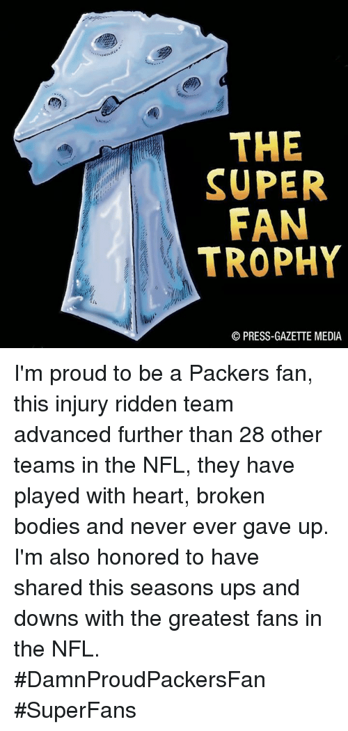 Packer Fans: THE  SUPER  FAN  TROPHY  PRESS-GAZETTE MEDIA I'm proud to be a Packers fan, this injury ridden team advanced further than 28 other teams in the NFL, they have played with heart,  broken bodies and never ever gave up.  I'm also honored to have shared this seasons ups and downs with the greatest fans in the NFL. #DamnProudPackersFan #SuperFans