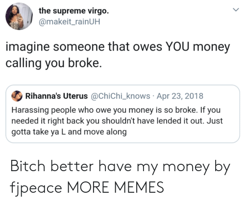 the supreme: the supreme virgo.  @makeit_rainUH  imagine someone that owes YOU money  calling you broke.  Ф Rihanna's Uterus @Chichi-knows . Apr 23, 201 8  Harassing people who owe you money is so broke. If you  needed it right back you shouldn't have lended it out. Just  gotta take ya L and move along Bitch better have my money by fjpeace MORE MEMES