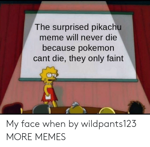 My Face When: The surprised pikachu  meme will never die  because pokemon  cant die, they only faint My face when by wildpants123 MORE MEMES