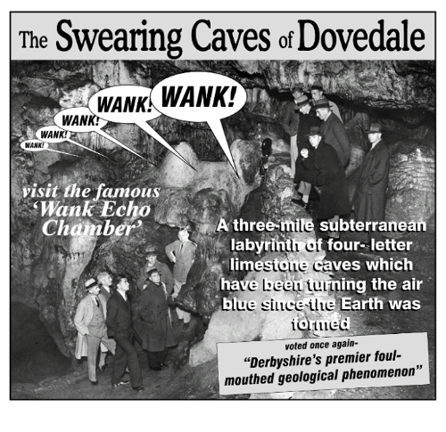 "Wankes: The Swearing Caves of Dovedale  WANKI  WANK!  WAN  WANK!  WANK!  visit the famous  Mank Echo  A three-mile subterranean  Chamber  labyrint  four- letter  stone  caves which  lim  have Leen  Lulin  ing the air  blue  si Luce Llue Earth was  voted once again-  ""Derbyshire's premier foul  mouthed geological phenomenon"""