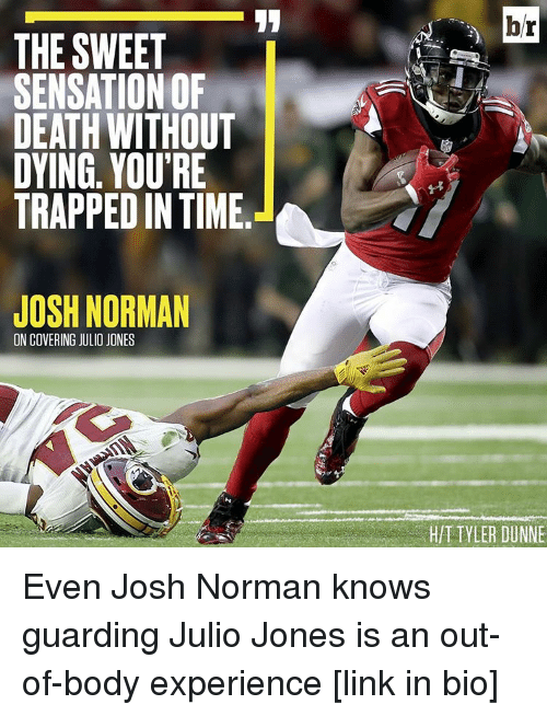 Josh Norman, Sensational, and Sports: THE SWEET  SENSATION OF  DEATH WITHOUT  DYING. YOU'RE  TRAPPED IN TIME  JOSH NORMAN  ON COVERING JULIO JONES  hr  TYLER DUNNE Even Josh Norman knows guarding Julio Jones is an out-of-body experience [link in bio]