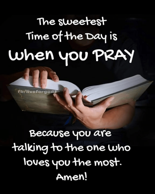 Flo: The sweetest  Time of the Day is  when yOU PRATY  flo/liveforgod  Because you are  talkina to the one who  loues you the most.  Amen!