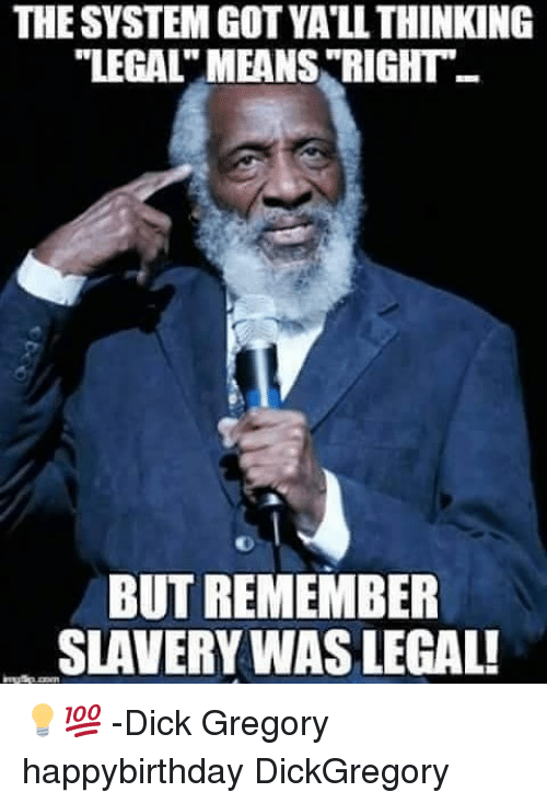 """Memes, Dick, and 🤖: THE SYSTEM GOT YA'LL THINKING  """"LEGALT MEANS """"RIGHT  BUT REMEMBER  SLAVERY WAS LEGAL! 💡💯 -Dick Gregory happybirthday DickGregory"""