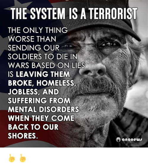 mental disorders: THE SYSTEM ISATERRORIST  THE ONLY THING  WORSE THAN  SENDING OUR  SOLDIERS TO DIE IN  WARS BASED ON LIES  IS LEAVING THEM  BROKE, HOMELESS,  JOBLESS, AND  SUFFERING FROM  MENTAL DISORDERS  WHEN THEY COME  BACK TO OUR  SHORES  anonews ☝☝