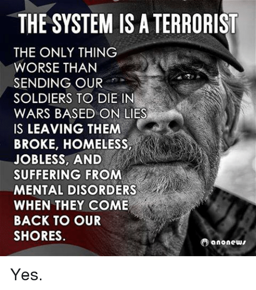 mental disorders: THE SYSTEM ISATERRORIST  THE ONLY THING  WORSE THAN  SENDING OUR  SOLDIERS TO DIE IN  WARS BASED ON LIES  IS LEAVING THEM  BROKE, HOMELESS,  JOBLESS AND  SUFFERING FROM  MENTAL DISORDERS  WHEN THEY COME  BACK TO OUR  SHORES  Oanonews Yes.