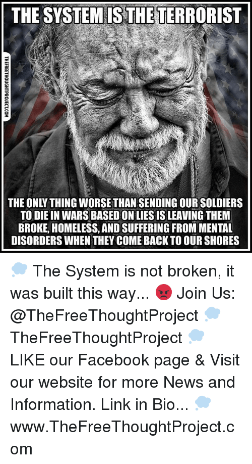 mental disorders: THE SYSTEMISTHETERRORIST  THE ONLY THING WORSETHAN SENDING OURSOLDIERS  TO DIE IN WARS BASED ONLIESISLEAVING THEM  BROKE, HOMELESS, ANDSUFFERING FROM MENTAL  DISORDERS WHEN THEY COME BACK TO OUR SHORES 💭 The System is not broken, it was built this way... 😡 Join Us: @TheFreeThoughtProject 💭 TheFreeThoughtProject 💭 LIKE our Facebook page & Visit our website for more News and Information. Link in Bio... 💭 www.TheFreeThoughtProject.com