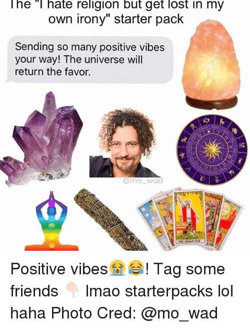 """Starter Packs, Photos, and Photo: The T hate religion but get lost in my  own irony"""" starter pack  Sending so many positive vibes  your way! The universe will  return the favor.  Omo wad  THE MNCICIAN Positive vibes😭😂! Tag some friends 👇🏻 lmao starterpacks lol haha Photo Cred: @mo_wad"""