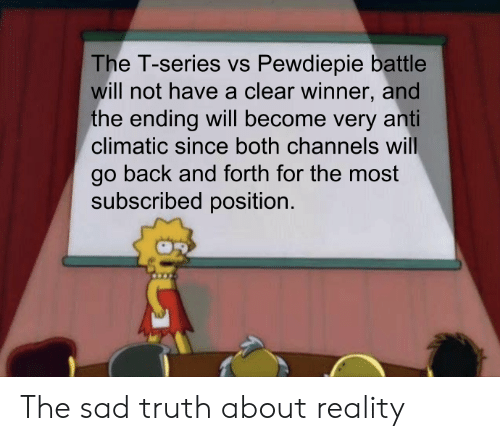 Anti Climatic: The T-series vs Pewdiepie battle  will not have a clear winner, and  the ending will become very anti  climatic since both channels will  go back and forth for the most  subscribed position. The sad truth about reality