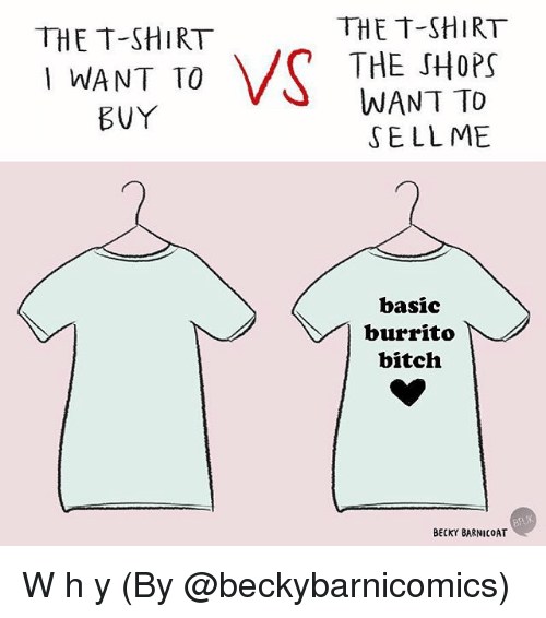 Basicness: THE T-SHIRT  THE SHOPS  WANT TO  SELLME  THE T-SHIRT  WANT TO  basic  burrito  bitch  BECKY BARNICOAT W h y (By @beckybarnicomics)