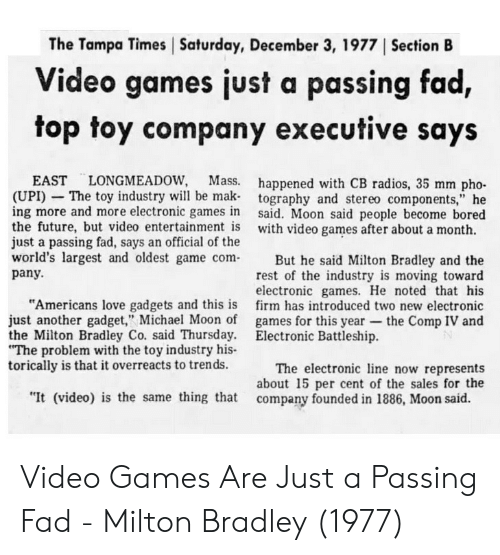 "noted: The Tampa Times Saturday, December 3, 1977 ISection B  Video games just a passing fad,  top toy company executive says  EAST LONGMEADOW, Mass.  (UPI) - The toy industry will be mak  ing more and more electronic games in  the future, but video entertainment is  just a passing fad, says an official of the  happened with CB radios, 35 mm pho-  tography and stereo components,"" he  said. Moon said people become bored  with video games after about a month.  world's largest and oldest game comBut he said Milton Bradley and the  rest of the industry is moving toward  electronic games. He noted that his  firm has introduced two new electronic  games for this year-the Comp IV and  pany.  ""Americans love gadgets and this is  just another gadget,"" Michael Moon of  the Milton Bradley Co. said Thursday.  The problem with the toy industry his-  torically is that it overreacts to trends.  Electronic Battleship.  The electronic ine now represents  about 15 per cent of the sales for the  ""It (video) is the same thing that company founded in 1886, Moon said. Video Games Are Just a Passing Fad - Milton Bradley (1977)"