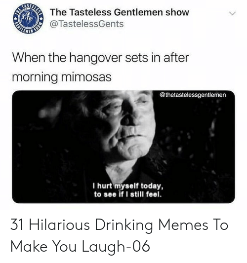 hangover: The Tasteless Gentlemen show  ALNNER  @TastelessGents  When the hangover sets in after  morning mimosas  @thetastelessgentlemen  I hurt myself today,  to see if I still feel.  MONS  ELESS  GENTL 31 Hilarious Drinking Memes To Make You Laugh-06