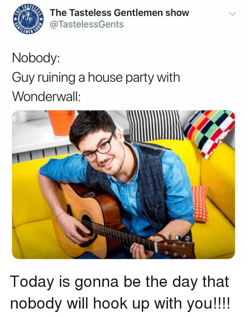 Wonderwall: The Tasteless Gentlemen show  @TastelessGents  LEME  Nobody:  Guy ruining a house party witlh  Wonderwall:  @thetastelessgen Today is gonna be the day that nobody will hook up with you!!!!