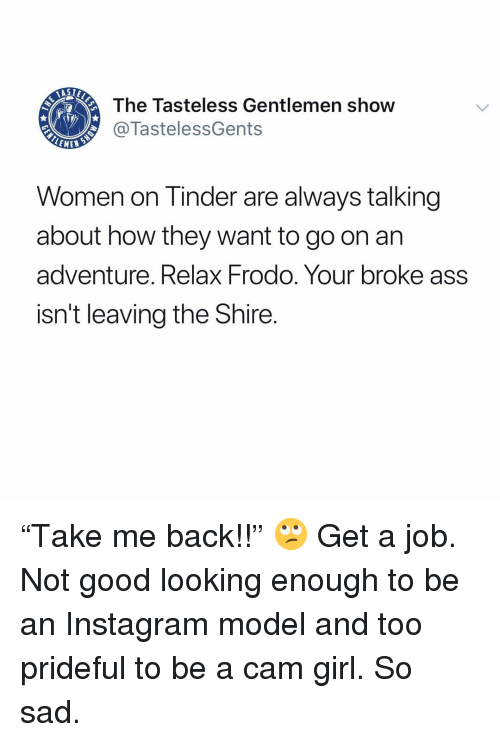 "Ass, Instagram, and Memes: The Tasteless Gentlemen show  @TastelessGents  LEME  Women on Tinder are always talking  about how they want to go on arn  adventure. Relax Frodo. Your broke ass  isn't leaving the Shire. ""Take me back!!"" 🙄 Get a job. Not good looking enough to be an Instagram model and too prideful to be a cam girl. So sad."