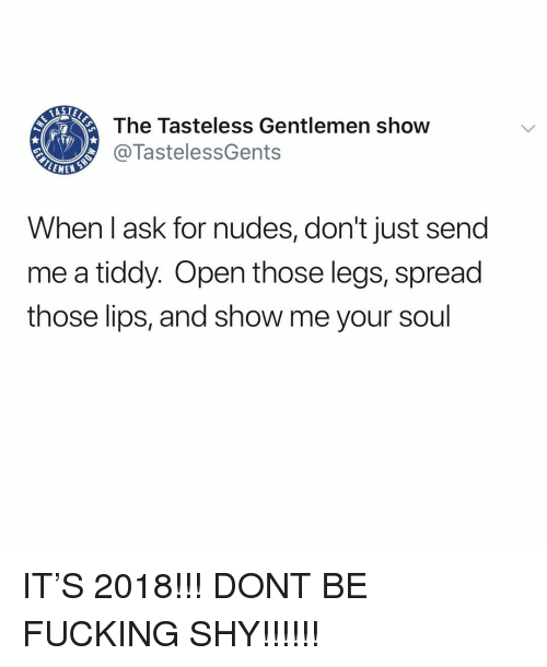 Fucking, Memes, and Nudes: The Tasteless Gentlemen show  @TastelessGents  When l ask for nudes, don't just send  me a tiddy. Open those legs, spread  those lips, and show me your soul IT'S 2018!!! DONT BE FUCKING SHY!!!!!!