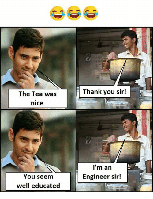 Memes, Thank You, and Nice: The Tea was  Thank you sir!  nice  I'm an  Engineer sir!  You seem  well educated