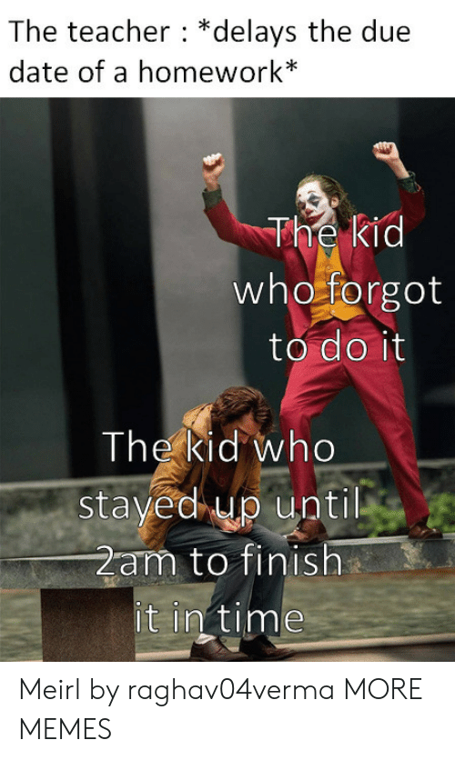 2am: The teacher *delays the due  date of a homework*  The kid  who forgot  to do it  The kid who  stayed up until  2am to finish  it in time Meirl by raghav04verma MORE MEMES