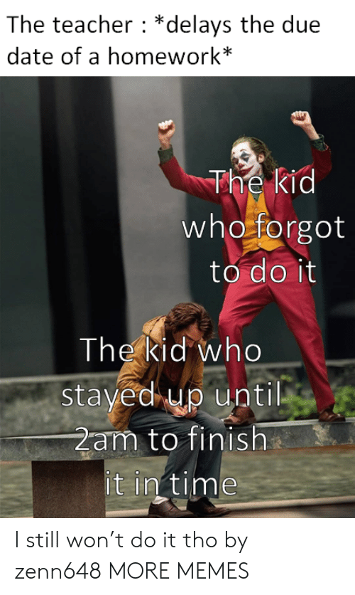 2am: The teacher *delays the due  date of a homework*  The kid  who forgot  to do it  The kid who  stayed up until  2am to finish  it in time I still won't do it tho by zenn648 MORE MEMES