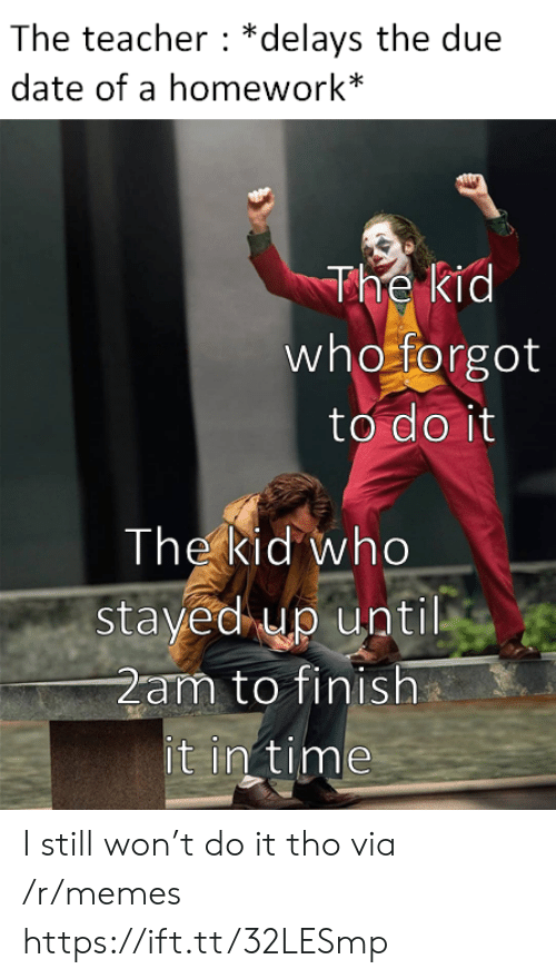 2am: The teacher *delays the due  date of a homework*  The kid  who forgot  to do it  The kid who  stayed up until  2am to finish  it in time I still won't do it tho via /r/memes https://ift.tt/32LESmp