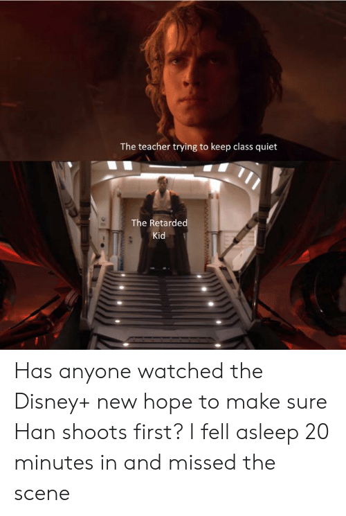 Retarded Kid: The teacher trying to keep class quiet  The Retarded  Kid Has anyone watched the Disney+ new hope to make sure Han shoots first? I fell asleep 20 minutes in and missed the scene