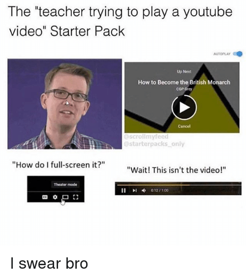 "Memes, Teacher, and youtube.com: The ""teacher trying to play a youtube  video"" Starter Pack  AUTOPLAY  Up Next  How to Become the British Monarch  COP Grey  Cancel  scrollmyfeed  @starterpacks only  ""How do I full-screen it?  ""Wait! This isn't the video!""  Theater mode I swear bro"