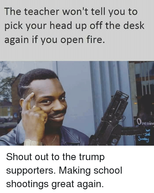 Memes, 🤖, and School Shootings: The teacher won't tell you to  pick your head up off the desk  again if you open fire  Penile Shout out to the trump supporters. Making school shootings great again.