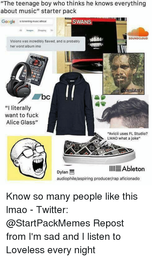 """Aficionado: """"The teenage boy who thinks he knows everything  about music"""" starter pack  Google  torrenting music ethical  SWANS  SOUNDCLOUD  Visions was incredibly flawed, and is probably  her worst album imo  militatp  """"I literally  want to fuck  Alice Glass""""  """"Avicii uses FL Studio?  LMAO what a joke""""  IllEAbleton  Dylan TIT  audiophilelaspiring producer/rap aficionado Know so many people like this lmao  - Twitter: @StartPackMemes  Repost from I'm sad and I listen to Loveless every night"""