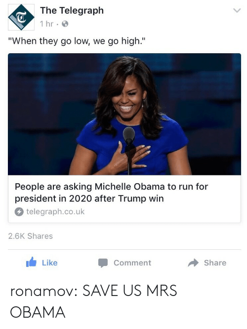 """Obama: The Telegraph  1 hr  """"When they go low, we go high.""""  People are asking Michelle Obama to run for  president in 2020 after Trump win  telegraph.co.uk  2.6K Shares  Like  Comment  Share ronamov:  SAVE US MRS OBAMA"""