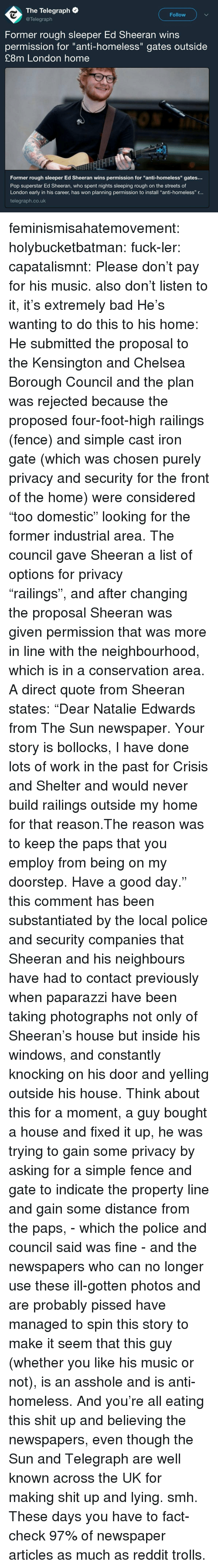 "the proposal: The Telegraph  @Telegraph  Follow  Former rough sleeper Ed Sheeran wins  permission for ""anti-homeless"" gates outside  £8m London home  Former rough sleeper Ed Sheeran wins permission for ""anti-homeless"" gates..  Pop superstar Ed Sheeran, who spent nights sleeping rough on the streets of  London early in his career, has won planning permission to install ""anti-homeless"" r...  telegraph.co.uk feminismisahatemovement:  holybucketbatman:  fuck-ler:  capatalismnt: Please don't pay for his music.  also don't listen to it, it's extremely bad  He's wanting to do this to his home:  He submitted the proposal to the Kensington and Chelsea Borough Council and the plan was rejected because the proposed four-foot-high railings (fence) and simple cast iron gate (which was chosen purely privacy and security for the front of the home) were considered ""too domestic"" looking for the former industrial area. The council gave Sheeran a list of options for privacy ""railings"", and after changing the proposal Sheeran was given permission that was more in line with the neighbourhood, which is in a conservation area.  A direct quote from Sheeran states: ""Dear Natalie Edwards from The Sun newspaper. Your story is bollocks, I have done lots of work in the past for Crisis and Shelter and would never build railings outside my home for that reason.The reason was to keep the paps that you employ from being on my doorstep. Have a good day."" this comment has been substantiated by the local police and security companies that Sheeran and his neighbours have had to contact previously when paparazzi have been taking photographs not only of Sheeran's house but inside his windows, and constantly knocking on his door and yelling outside his house. Think about this for a moment, a guy bought a house and fixed it up, he was trying to gain some privacy by asking for a simple fence and gate to indicate the property line and gain some distance from the paps, - which the police and council said was fine - and the newspapers who can no longer use these ill-gotten photos and are probably pissed have managed to spin this story to make it seem that this guy (whether you like his music or not), is an asshole and is anti-homeless. And you're all eating this shit up and believing the newspapers, even though the Sun and Telegraph are well known across the UK for making shit up and lying. smh.   These days you have to fact-check 97% of newspaper articles as much as reddit trolls."