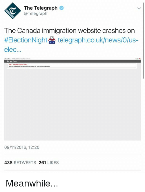 Canada Immigration: The Telegraph  @Telegraph  The Canada immigration website crashes on  #Election Night  telegraph.co.uk/news/O/us  elec.  Server Error  09/11/2016, 12:20  438  RETWEETS 261  LIKES Meanwhile...