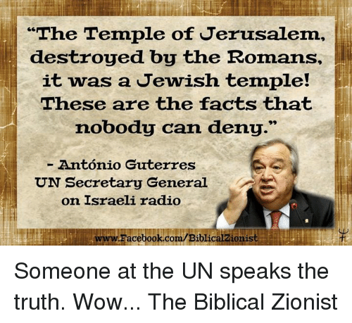 "speak the truth: ""The Temple of Jerusalem,  destroyed by the Romans,  it was a Jewish temple!  These are the facts that  nobody can deny.""  Antonio Guterres  UN Secretary General  on Israeli radio  LwwwFacebook.com/Biblicalzionist Someone at the UN speaks the truth. Wow...  The Biblical Zionist"