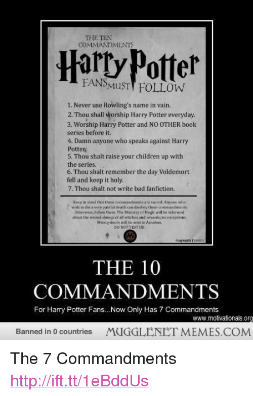 "The Ten Commandments: THE TEN  COMMANDMENTS  Harty Patter  FANSMuSTT FOLLOW  1. Never use Rowling's name in vain.  2. Thou shall worship Harry Potter everyday.  3. Worship Harry Potter and NO OTHER book  series before it.  4. Damn anyone who speaks against Harry  Potter  5. Thou shalt raise your children up with  the series  6. Thou shalt remember the day Voldemort  fell and keep it holy.  7. Thou shalt not write bad fanfiction.  Krep in mind that thee comanents are sacred. Anyone wha  wisdh to die s very guinlol leath can dheobery theswe commandments  Otherwise, follow thrm. The Ministry if Magic will h. ịnhrmed  hout the wrond-slaings of all wituthes and wfcards, esceptions  Wrong-dours will be seet to Askahun  THE 10  COMMANDMENTS  For Harry Potter Fans...Now Only Has 7 Commandments  www.motivationals.org  Banned in 0 countries  MUGGLENET MEMES.COM <p>The 7 Commandments <a href=""http://ift.tt/1eBddUs"">http://ift.tt/1eBddUs</a></p>"