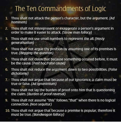 "The Ten Commandments: The Ten Commandments of Logic  1. Thou shalt not attack the person's character, but the argument. (Ad  hominem)  2. Thou shalt not misrepresent or exaggerate a person's argument in  order to make it easier to attack. (Strawman fallacy)  3. Thou shalt not use small numbers to represent the all. (Hasty  generalisation)  4. Thou shalt not argue thy position by assuming one of its premises is  true. (Begging the question)  5. Thou shalt not claim that because something occured before, it must  6. Thou shalt not reduce the argument down to two possibilities. (False  dichotomy)  7. Thou shalt not argue that because of our ignorance, a claim must be  true or false. (Ad ignorantum)  8. Thou shalt not lay the burden of proof onto himthat is questioning  the claim. (Burden of proof reversal)  9. Thou shalt not assume ""this"" follows ""that"" when there is no logical  connection. (Non sequitur)  10. Thou shalt not argue that because a premise is popular, therefore it  must be true. (Bandwagon fallacy)"