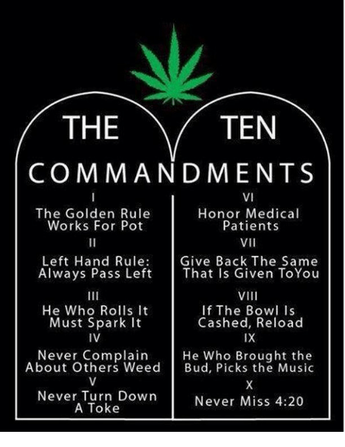 The Golden Rule: THE  TEN  COMMANDMENTS  VI  The Golden Rule  Honor Medical  Works For Pot  Patients  VII  Left Hand Rule  Give Back The Same  Always Pass Left That Is Given ToYou  VIII  He Who Rolls it  If The Bowl is  Cashed, Reload  Must Spark It  IVE  IX  Never Complain  He Who Brought the  About Others Weed  Bud, Picks the Music  Never Turn Down  Never Miss 4:20  A Toke
