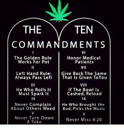 4:20, Memes, and Music: THE  TEN  COMMANDMENTS  VI  The Golden Rule  Honor Medical  Works For Pot  Patients  VII  Left Hand Rule  Give Back The Same  Always Pass Left  That Is Given ToYou  VIII  He Who Rolls It  If The Bowl Is  Cashed, Reload  Must Spark it  IX  IV  Never Complain  He Who Brought the  About Others Weed  Bud, Picks the Music  Never Turn Down  Never Miss 4:20  A Toke