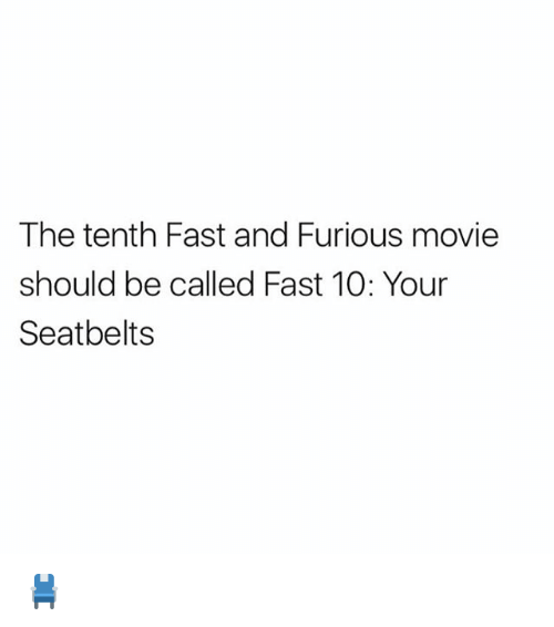 Memes, Fast and Furious, and Movie: The tenth Fast and Furious movie  should be called Fast 10: Your  Seatbelts 💺