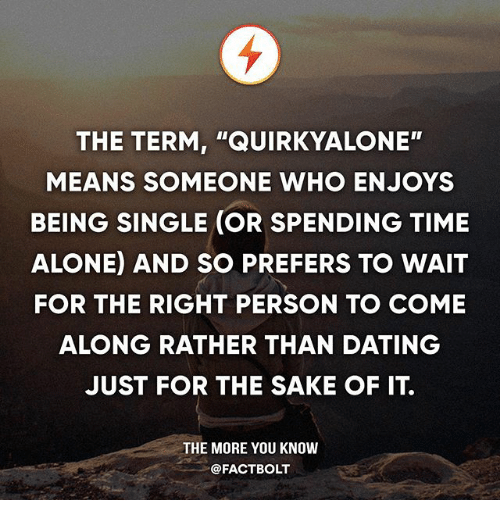 "Being Alone, Dating, and Memes: THE TERM, ""QUIRKYALONE""  MEANS SOMEONE WHO ENJOYS  BEING SINGLE (OR SPENDING TIME  ALONE) AND SO PREFERS TO WAIT  FOR THE RIGHT PERSON TO COME  ALONG RATHER THAN DATING  JUST FOR THE SAKE OF IT.  THE MORE YOU KNOW  @FACTBOLT"