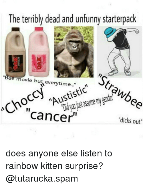 "Unfunny: The terribly dead and unfunny starterpack  ""Bee movie but everytime...""  Austistic  Cancer  ""dicks out"" does anyone else listen to rainbow kitten surprise? @tutarucka.spam"
